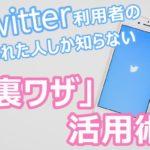 【限定公開】Twitter利用者の○%しか知らない「裏ワザ」活用術