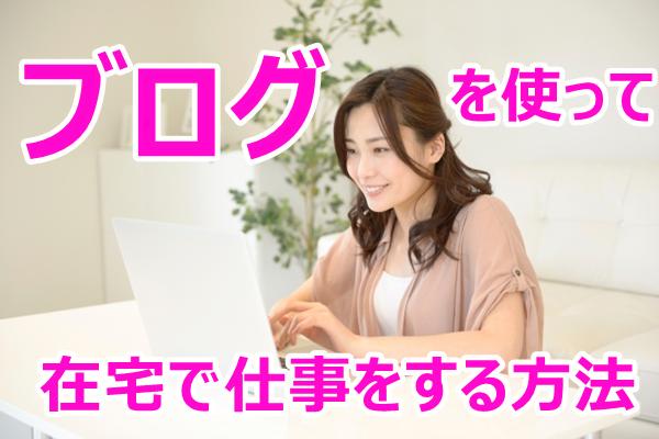 女性や主婦にもオススメ!ブログを使い在宅で仕事をして稼ぐ方法